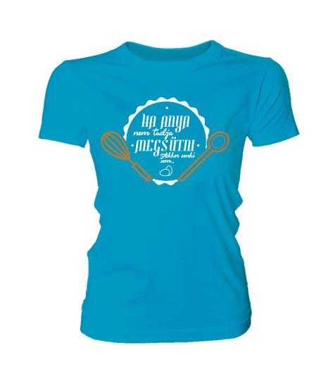 368f747c73 Ha Anya nem tudja megsütni (női póló) - Polószabó